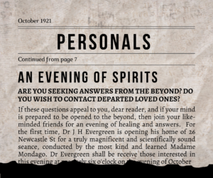 CC: Personals; An Evening Of Spirits; ARE YOU SEEKING ANSWERS FROM THE BEYOND? DO YOU WISH TO CONTACT DEPARTED LOVED ONES?; If these questions appeal to you, dear reader, and if your mind is prepared to be opened to the beyond, then join your like-minded friends for an evening of healing and answers. For the first time, Dr J H Evergreen is opening his home of 26 Newcastle St for a truly magnificent and scientifically sound seance, conducted by the most kind and learned Madame Mondago. Dr Evergreen shall be receive those interested...